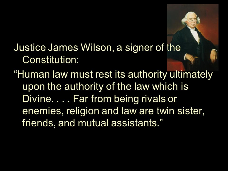 Justice James Wilson, a signer of the Constitution: Human law must rest its authority ultimately upon the authority of the law which is Divine....