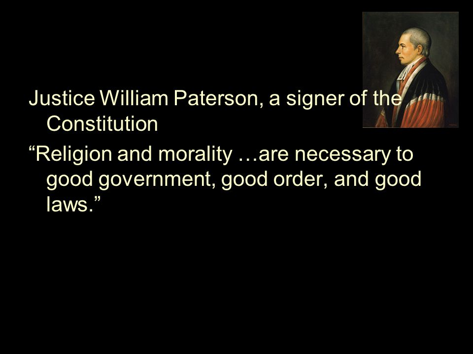 "Justice William Paterson, a signer of the Constitution ""Religion and morality …are necessary to good government, good order, and good laws."""
