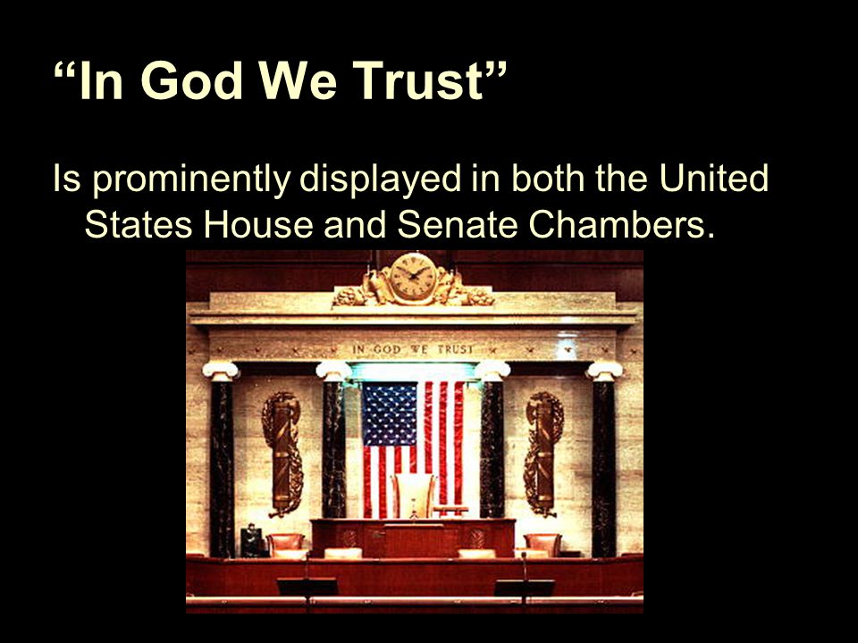 """In God We Trust"" Is prominently displayed in both the United States House and Senate Chambers."