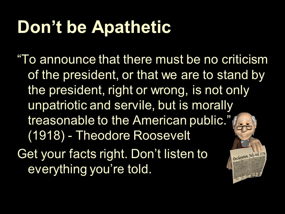 Don't be Apathetic To announce that there must be no criticism of the president, or that we are to stand by the president, right or wrong, is not only unpatriotic and servile, but is morally treasonable to the American public. (1918) - Theodore Roosevelt Get your facts right.