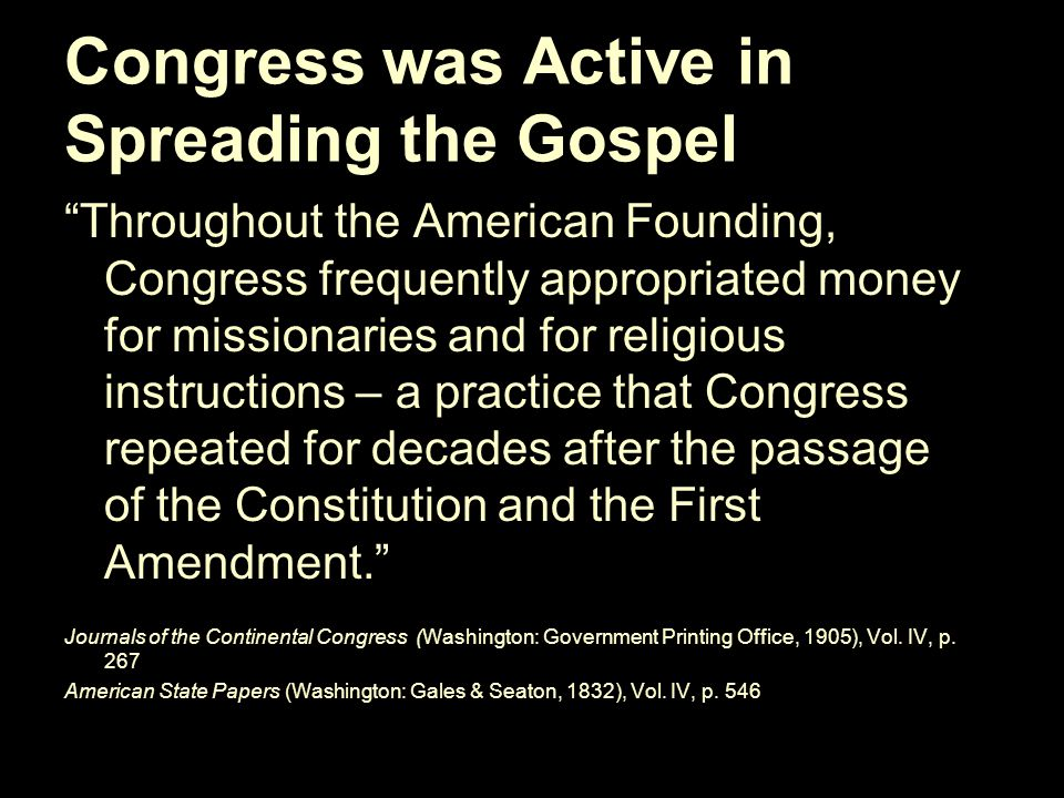 Congress was Active in Spreading the Gospel Throughout the American Founding, Congress frequently appropriated money for missionaries and for religious instructions – a practice that Congress repeated for decades after the passage of the Constitution and the First Amendment. Journals of the Continental Congress (Washington: Government Printing Office, 1905), Vol.