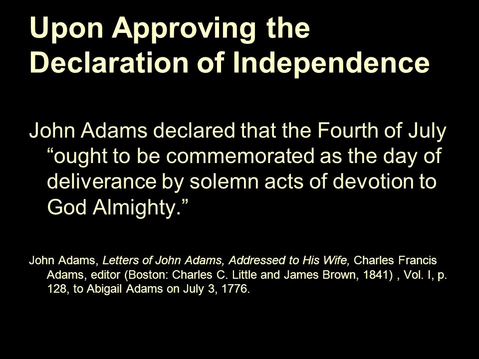 Upon Approving the Declaration of Independence John Adams declared that the Fourth of July ought to be commemorated as the day of deliverance by solemn acts of devotion to God Almighty. John Adams, Letters of John Adams, Addressed to His Wife, Charles Francis Adams, editor (Boston: Charles C.