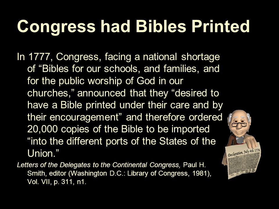 Congress had Bibles Printed In 1777, Congress, facing a national shortage of Bibles for our schools, and families, and for the public worship of God in our churches, announced that they desired to have a Bible printed under their care and by their encouragement and therefore ordered 20,000 copies of the Bible to be imported into the different ports of the States of the Union. Letters of the Delegates to the Continental Congress, Paul H.