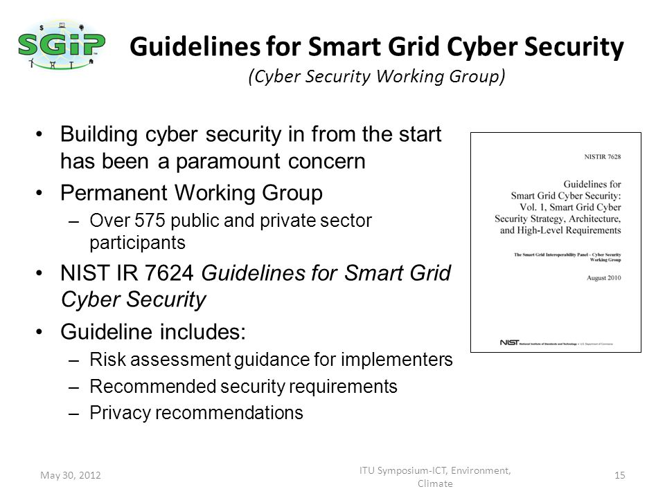 Building cyber security in from the start has been a paramount concern Permanent Working Group –Over 575 public and private sector participants NIST IR 7624 Guidelines for Smart Grid Cyber Security Guideline includes: –Risk assessment guidance for implementers –Recommended security requirements –Privacy recommendations Guidelines for Smart Grid Cyber Security (Cyber Security Working Group) May 30, 2012 ITU Symposium-ICT, Environment, Climate 15