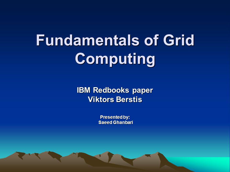 Fundamentals of Grid Computing IBM Redbooks paper Viktors Berstis Presented by: Saeed Ghanbari Saeed Ghanbari