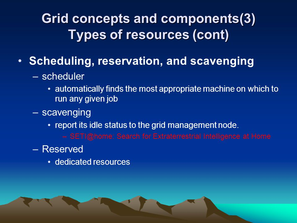 Grid concepts and components(3) Types of resources (cont) Scheduling, reservation, and scavenging –scheduler automatically finds the most appropriate
