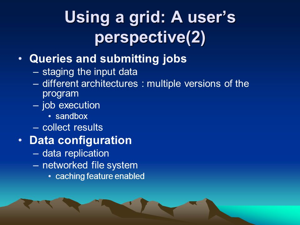 Using a grid: A user's perspective(2) Queries and submitting jobs –staging the input data –different architectures : multiple versions of the program