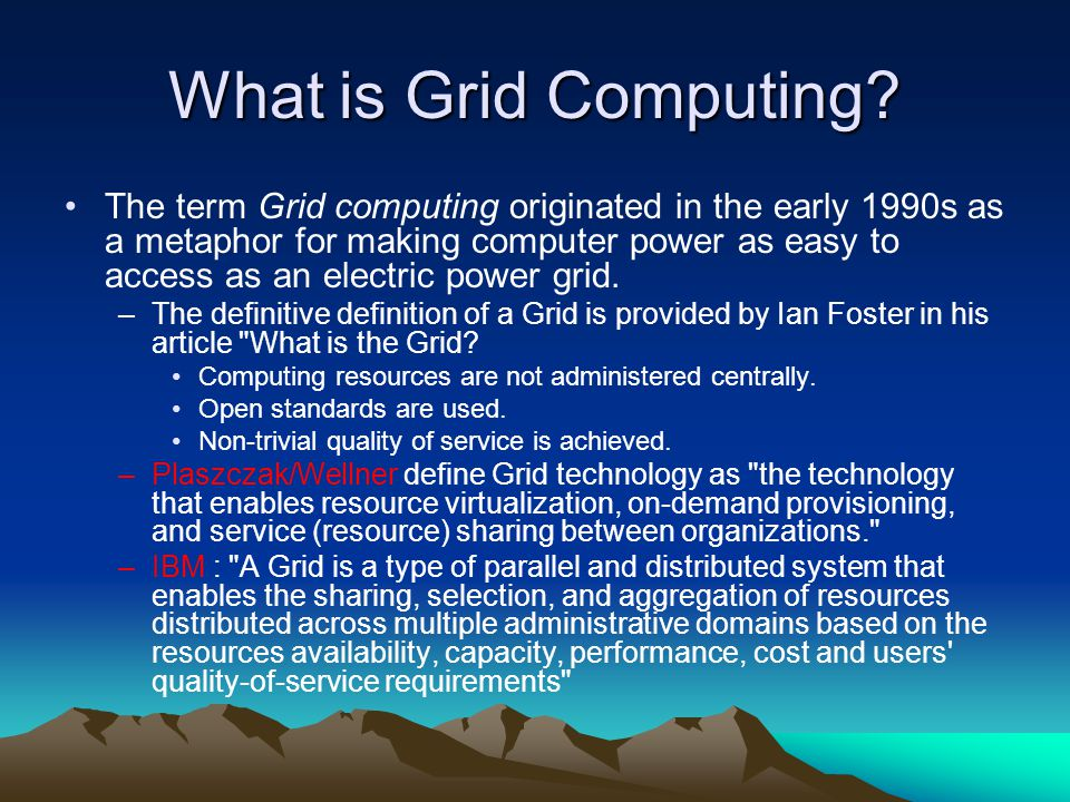 What is Grid Computing? The term Grid computing originated in the early 1990s as a metaphor for making computer power as easy to access as an electric