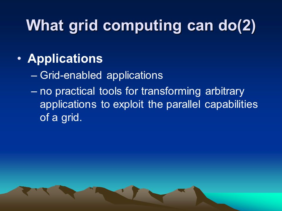 What grid computing can do(2) Applications –Grid-enabled applications –no practical tools for transforming arbitrary applications to exploit the paral