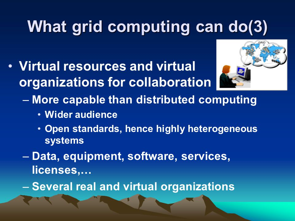 What grid computing can do(3) Virtual resources and virtual organizations for collaboration –More capable than distributed computing Wider audience Op