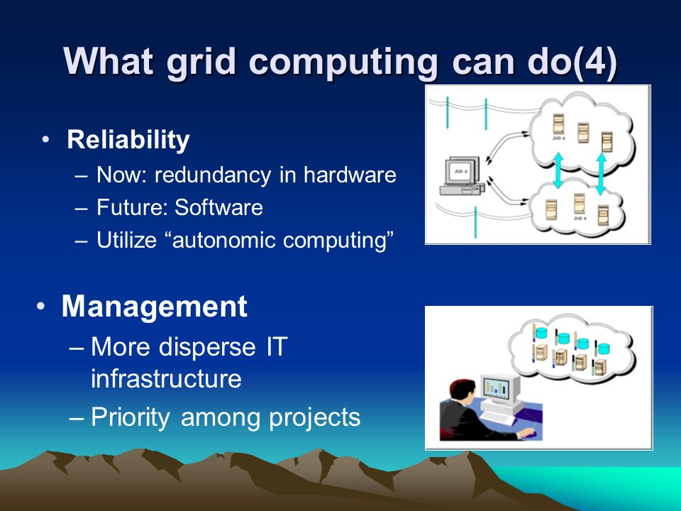 "What grid computing can do(4) Reliability –Now: redundancy in hardware –Future: Software –Utilize ""autonomic computing"" Management –More disperse IT i"