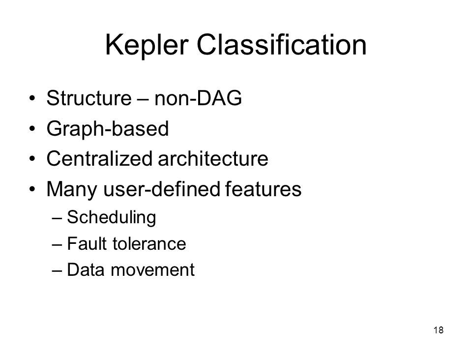 18 Kepler Classification Structure – non-DAG Graph-based Centralized architecture Many user-defined features –Scheduling –Fault tolerance –Data movement
