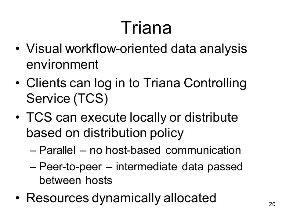 20 Triana Visual workflow-oriented data analysis environment Clients can log in to Triana Controlling Service (TCS) TCS can execute locally or distribute based on distribution policy –Parallel – no host-based communication –Peer-to-peer – intermediate data passed between hosts Resources dynamically allocated