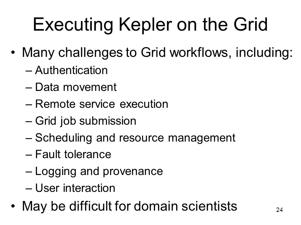 24 Executing Kepler on the Grid Many challenges to Grid workflows, including: –Authentication –Data movement –Remote service execution –Grid job submission –Scheduling and resource management –Fault tolerance –Logging and provenance –User interaction May be difficult for domain scientists