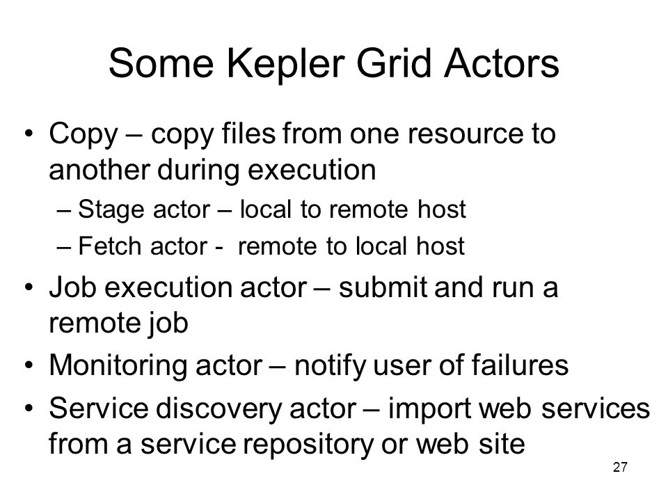 27 Some Kepler Grid Actors Copy – copy files from one resource to another during execution –Stage actor – local to remote host –Fetch actor - remote to local host Job execution actor – submit and run a remote job Monitoring actor – notify user of failures Service discovery actor – import web services from a service repository or web site