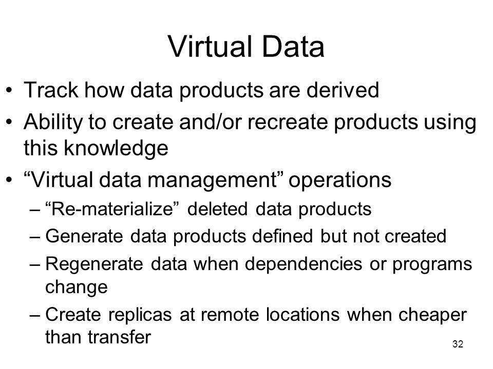 32 Virtual Data Track how data products are derived Ability to create and/or recreate products using this knowledge Virtual data management operations – Re-materialize deleted data products –Generate data products defined but not created –Regenerate data when dependencies or programs change –Create replicas at remote locations when cheaper than transfer