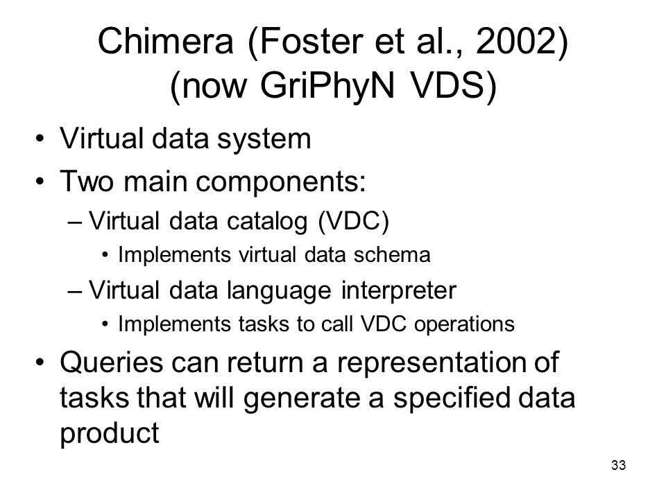33 Chimera (Foster et al., 2002) (now GriPhyN VDS) Virtual data system Two main components: –Virtual data catalog (VDC) Implements virtual data schema –Virtual data language interpreter Implements tasks to call VDC operations Queries can return a representation of tasks that will generate a specified data product
