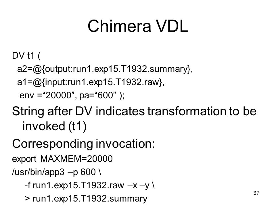 37 Chimera VDL DV t1 ( a2=@{output:run1.exp15.T1932.summary}, a1=@{input:run1.exp15.T1932.raw}, env = 20000 , pa= 600 ); String after DV indicates transformation to be invoked (t1) Corresponding invocation: export MAXMEM=20000 /usr/bin/app3 –p 600 \ -f run1.exp15.T1932.raw –x –y \ > run1.exp15.T1932.summary