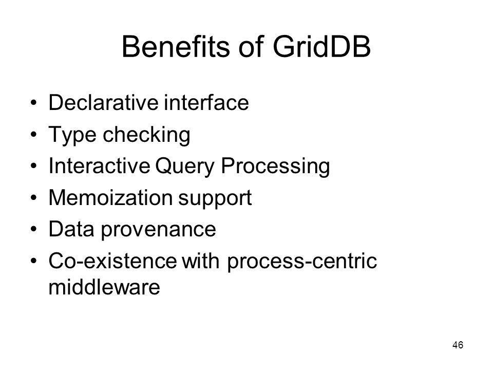 46 Benefits of GridDB Declarative interface Type checking Interactive Query Processing Memoization support Data provenance Co-existence with process-centric middleware