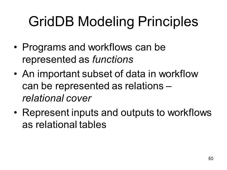 50 GridDB Modeling Principles Programs and workflows can be represented as functions An important subset of data in workflow can be represented as relations – relational cover Represent inputs and outputs to workflows as relational tables