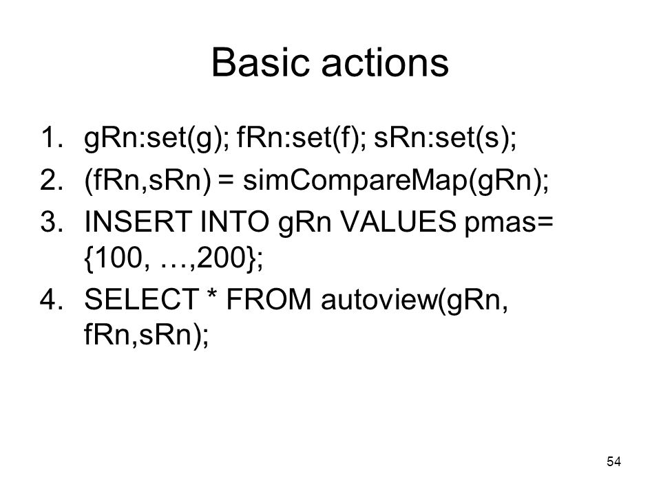 54 Basic actions 1.gRn:set(g); fRn:set(f); sRn:set(s); 2.(fRn,sRn) = simCompareMap(gRn); 3.INSERT INTO gRn VALUES pmas= {100, …,200}; 4.SELECT * FROM autoview(gRn, fRn,sRn);