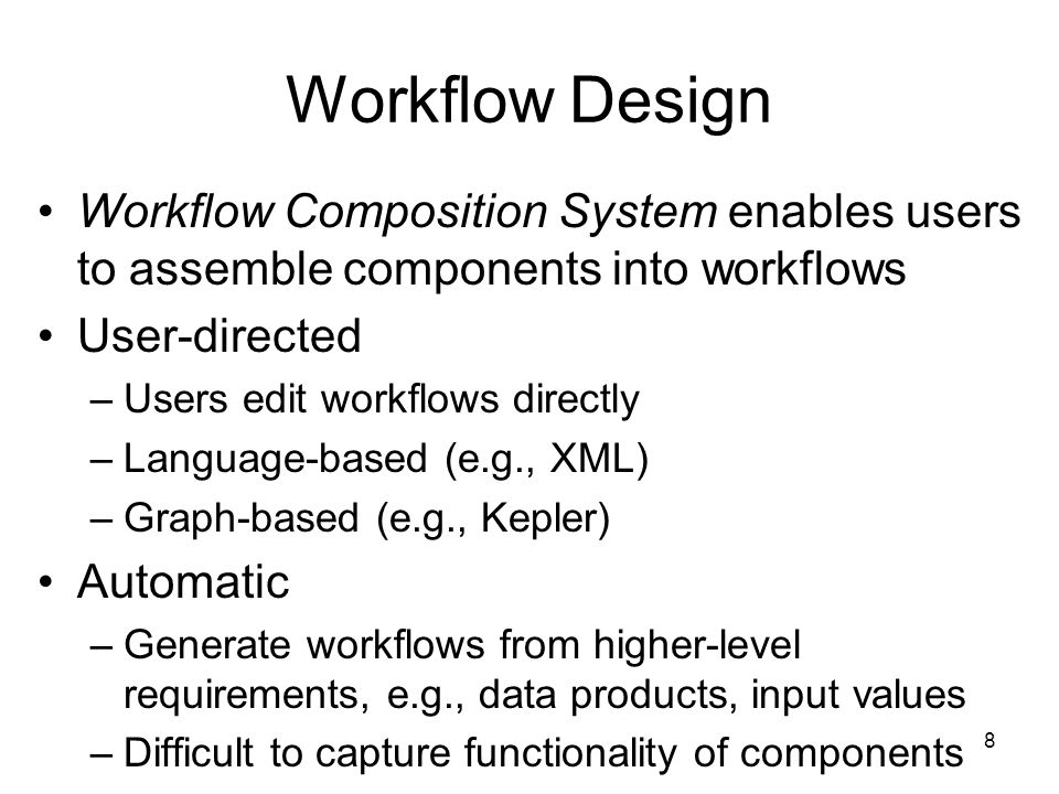 8 Workflow Design Workflow Composition System enables users to assemble components into workflows User-directed –Users edit workflows directly –Language-based (e.g., XML) –Graph-based (e.g., Kepler) Automatic –Generate workflows from higher-level requirements, e.g., data products, input values –Difficult to capture functionality of components
