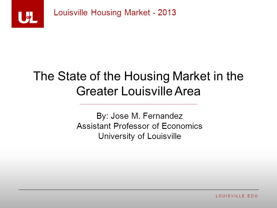 LOUISVILLE.EDU The State of the Housing Market in the Greater Louisville Area Louisville Housing Market - 2013 By: Jose M.