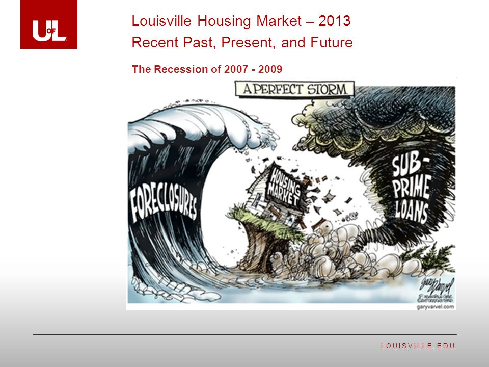 LOUISVILLE.EDU The Recession of 2007 - 2009 Louisville Housing Market – 2013 Recent Past, Present, and Future