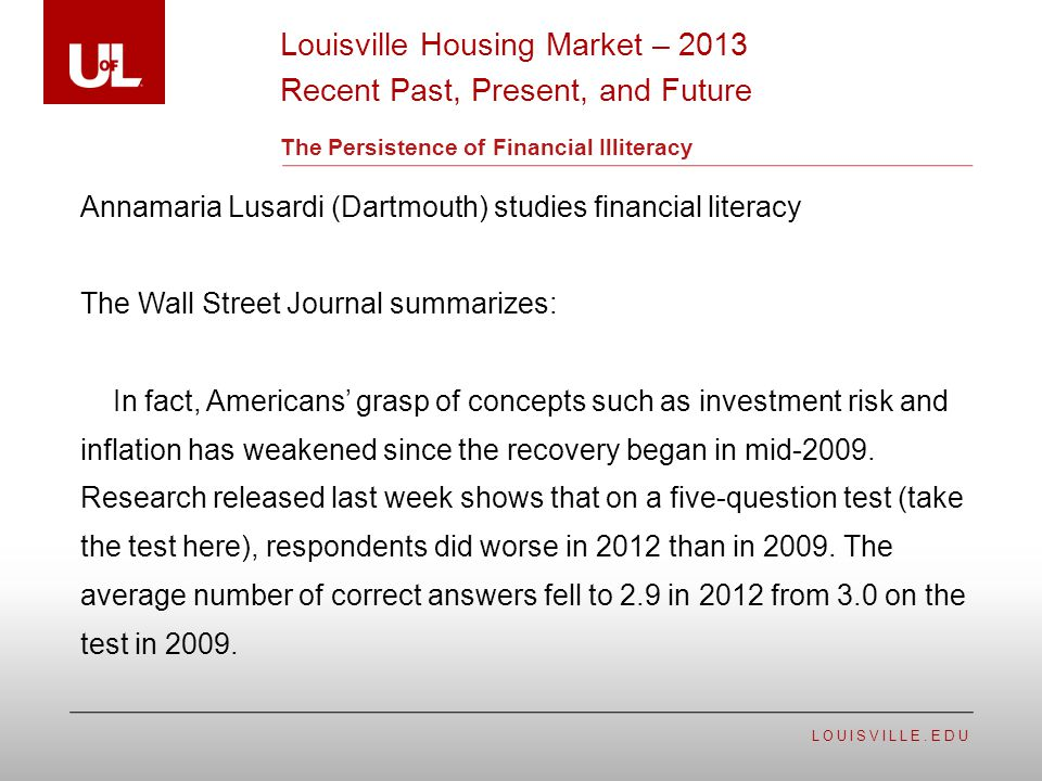 LOUISVILLE.EDU The Persistence of Financial Illiteracy Annamaria Lusardi (Dartmouth) studies financial literacy The Wall Street Journal summarizes: In