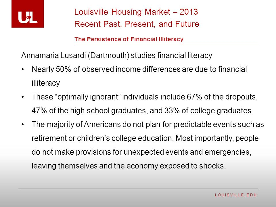 LOUISVILLE.EDU The Persistence of Financial Illiteracy Annamaria Lusardi (Dartmouth) studies financial literacy Nearly 50% of observed income differen