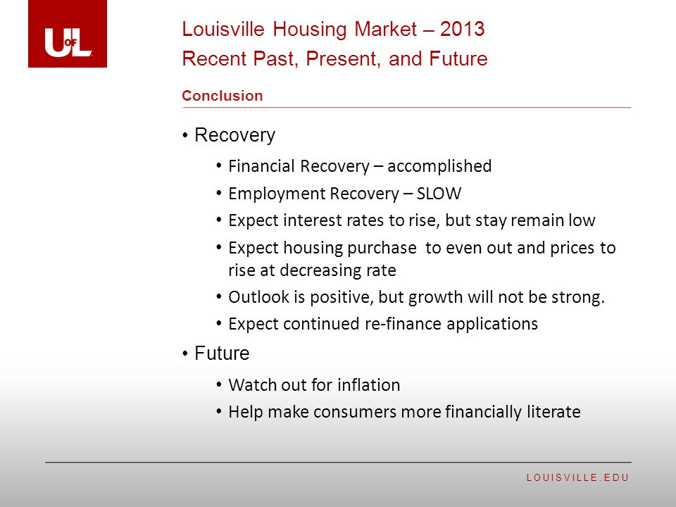 LOUISVILLE.EDU Conclusion Recovery Financial Recovery – accomplished Employment Recovery – SLOW Expect interest rates to rise, but stay remain low Exp