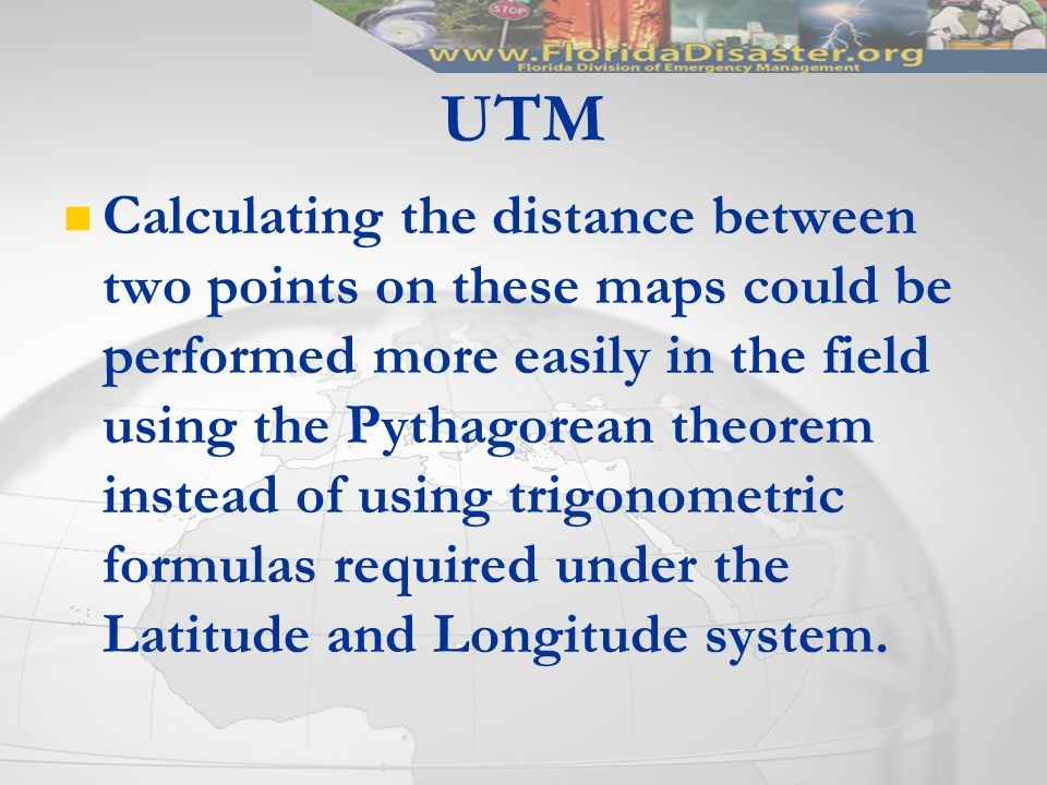 Calculating the distance between two points on these maps could be performed more easily in the field using the Pythagorean theorem instead of using trigonometric formulas required under the Latitude and Longitude system.