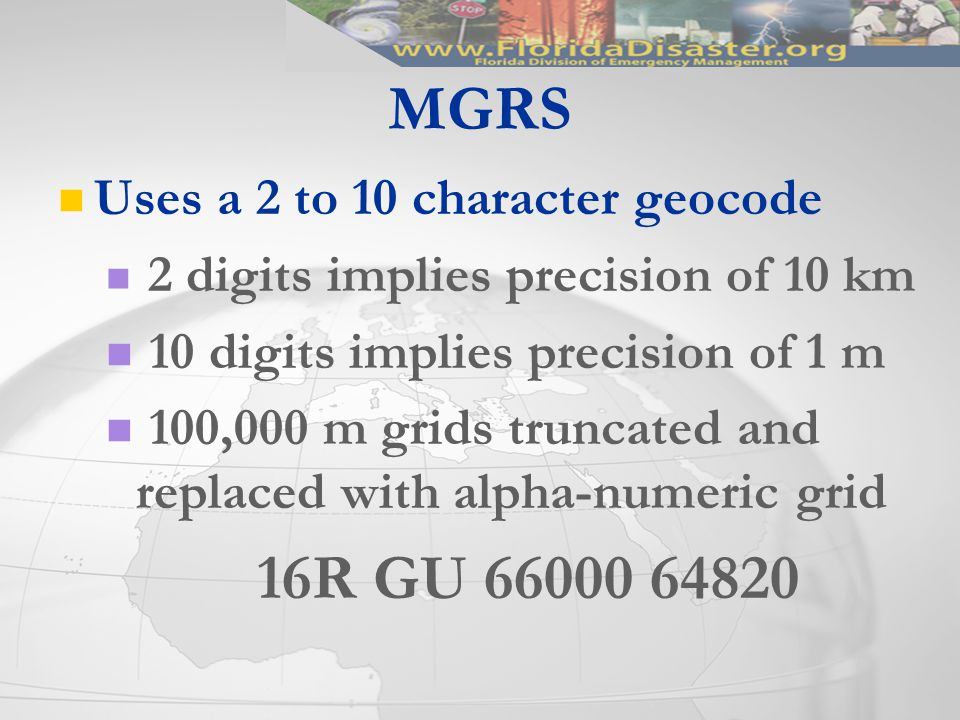 Uses a 2 to 10 character geocode 2 digits implies precision of 10 km 10 digits implies precision of 1 m 100,000 m grids truncated and replaced with alpha-numeric grid 16R GU 66000 64820 MGRS