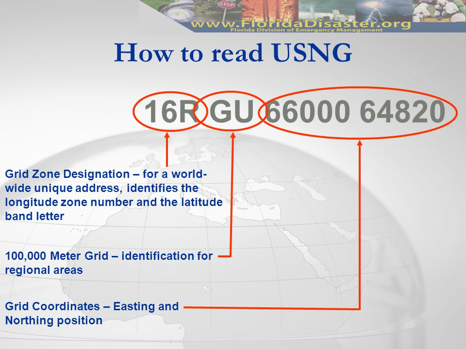 How to read USNG 16R GU 66000 64820 Grid Zone Designation – for a world- wide unique address, identifies the longitude zone number and the latitude band letter 100,000 Meter Grid – identification for regional areas Grid Coordinates – Easting and Northing position