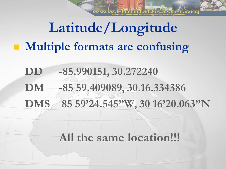 Latitude/Longitude Multiple formats are confusing DD -85.990151, 30.272240 DM -85 59.409089, 30.16.334386 DMS 85 59'24.545 W, 30 16'20.063 N All the same location!!!