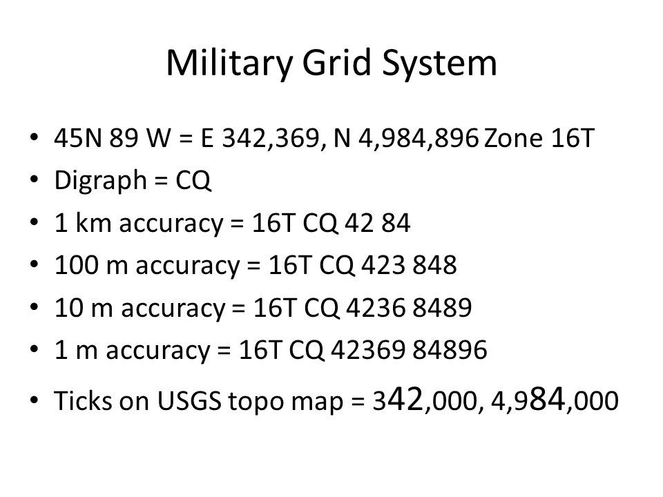 Military Grid System 45N 89 W = E 342,369, N 4,984,896 Zone 16T Digraph = CQ 1 km accuracy = 16T CQ 42 84 100 m accuracy = 16T CQ 423 848 10 m accuracy = 16T CQ 4236 8489 1 m accuracy = 16T CQ 42369 84896 Ticks on USGS topo map = 3 42,000, 4,9 84,000