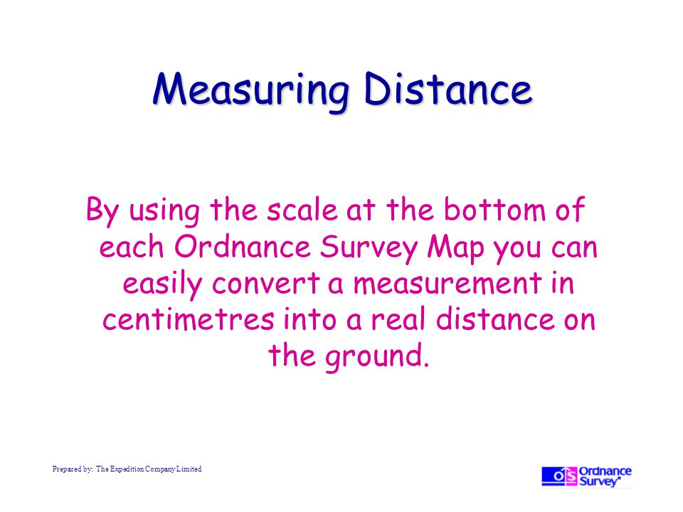 Measuring Distance By using the scale at the bottom of each Ordnance Survey Map you can easily convert a measurement in centimetres into a real distance on the ground.