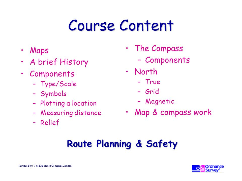 Course Content Maps A brief History Components –Type/Scale –Symbols –Plotting a location –Measuring distance –Relief The Compass –Components North –True –Grid –Magnetic Map & compass work Route Planning & Safety Prepared by: The Expedition Company Limited