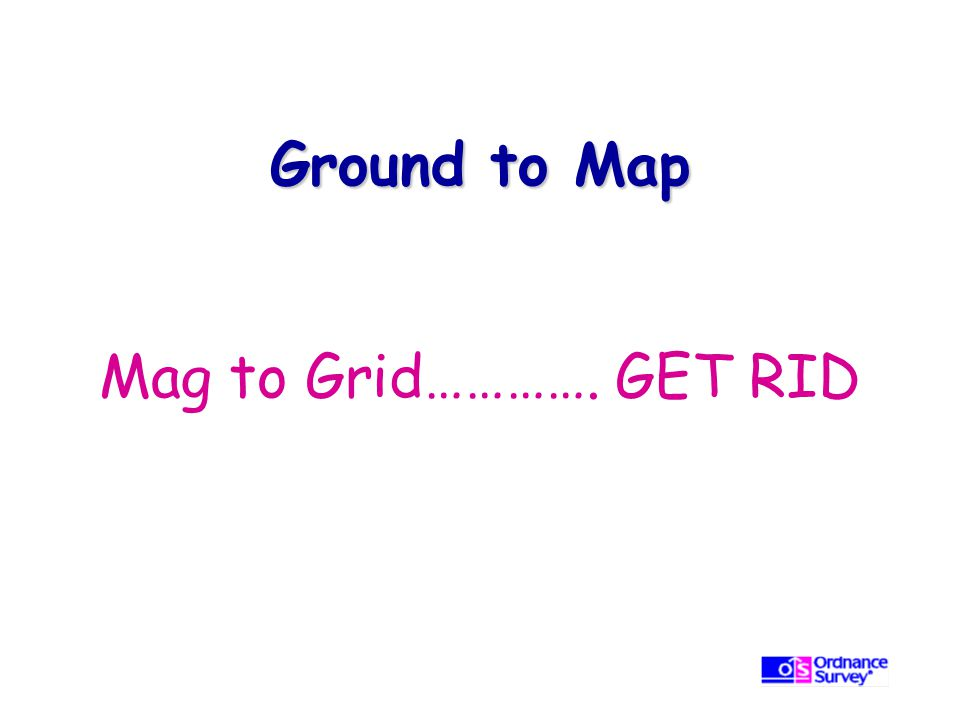 Ground to Map Mag to Grid…………. GET RID