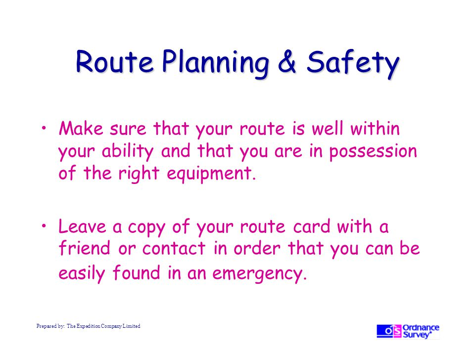 Route Planning & Safety Make sure that your route is well within your ability and that you are in possession of the right equipment.