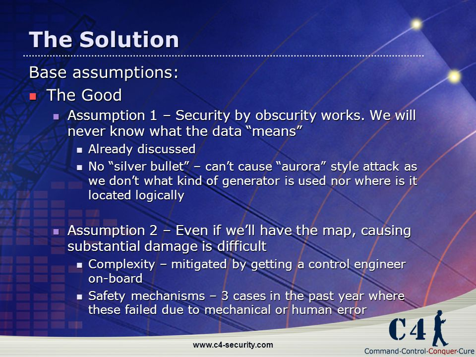 "www.c4-security.com The Solution Base assumptions: The Good The Good Assumption 1 – Security by obscurity works. We will never know what the data ""mea"