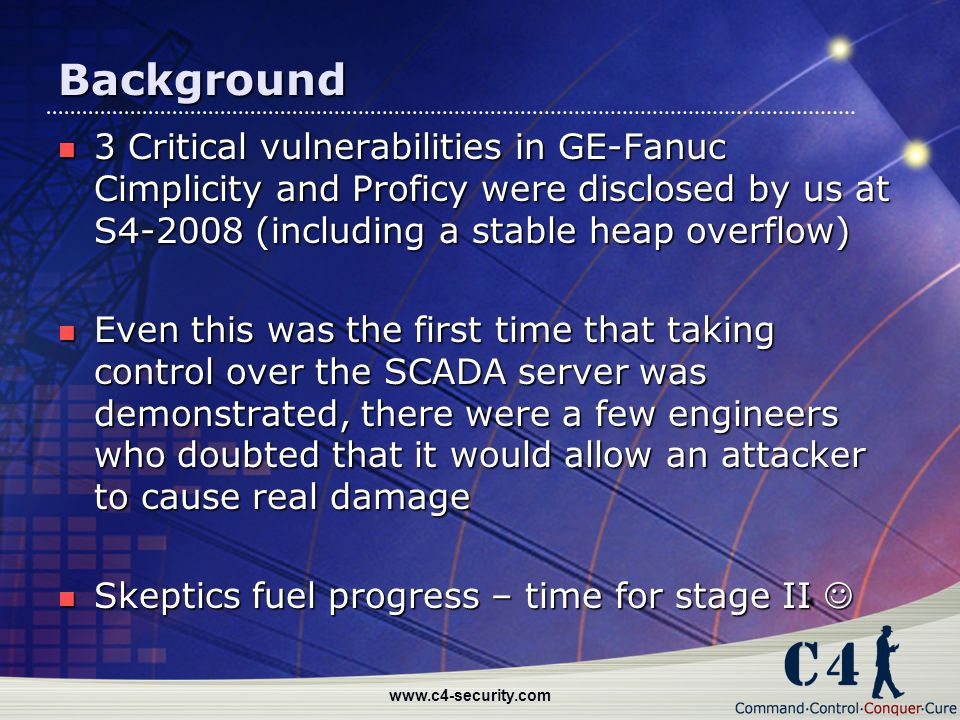 www.c4-security.com Background 3 Critical vulnerabilities in GE-Fanuc Cimplicity and Proficy were disclosed by us at S4-2008 (including a stable heap