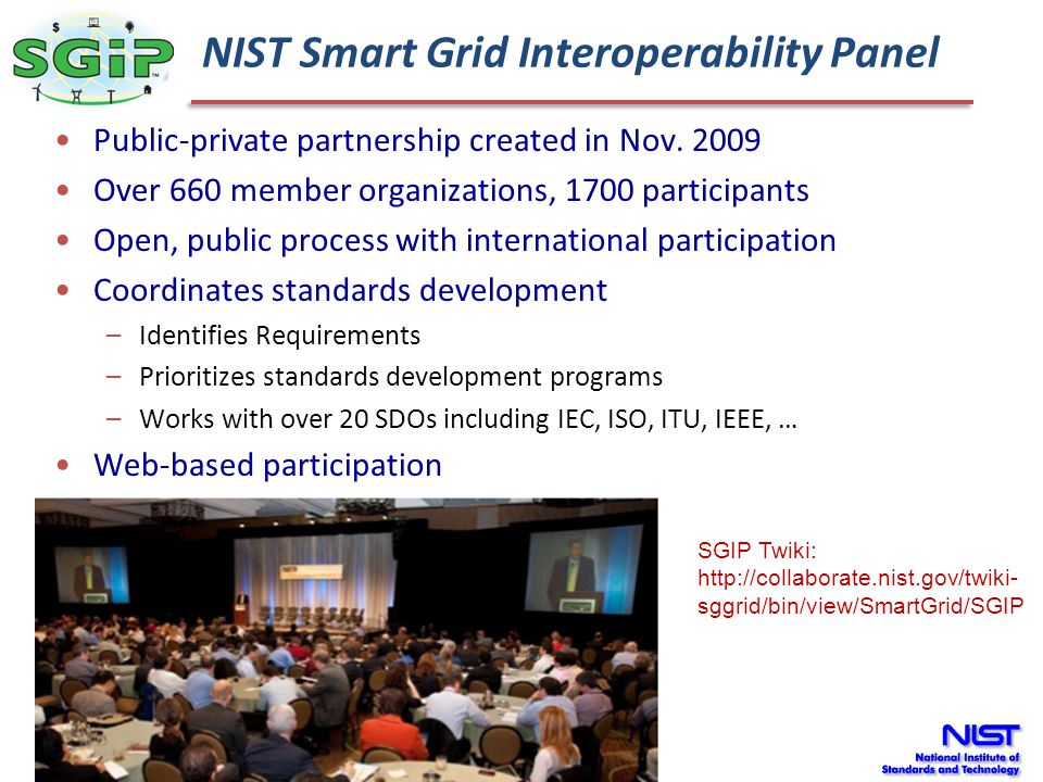 SGIP Organization Governing Board SGIP Officers Priority Action Plan Teams PAP 2 Domain Expert Working Groups H2G TnD B2G I2G PEV2G BnP SGIP Administrator PAP 1 PAP 3 PAP … PAP 4 PAP 17 NIST Standing Committees & Working Groups Test & Certification Committee (SGTCC) Architecture Committee (SGAC) Cyber Security Working Group (CSWG) Coordination Functions Program Mgmt Office (PMO) Comm.