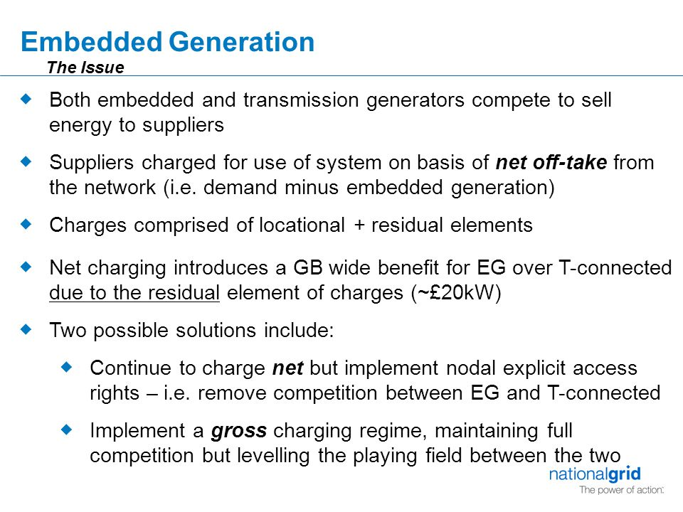 Embedded Generation  Both embedded and transmission generators compete to sell energy to suppliers  Suppliers charged for use of system on basis of net off-take from the network (i.e.