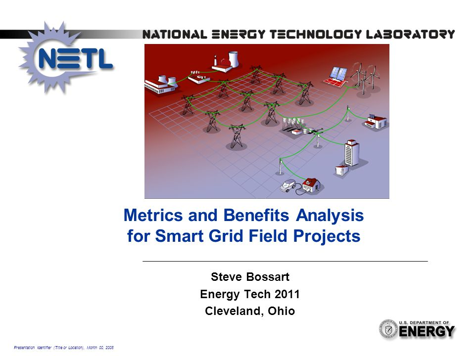 Presentation Identifier (Title or Location), Month 00, 2008 Metrics and Benefits Analysis for Smart Grid Field Projects Steve Bossart Energy Tech 2011
