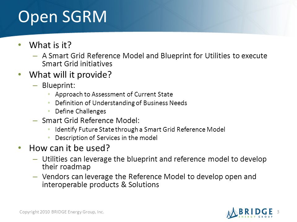 Open SGRM What is it? – A Smart Grid Reference Model and Blueprint for Utilities to execute Smart Grid initiatives What will it provide? – Blueprint: