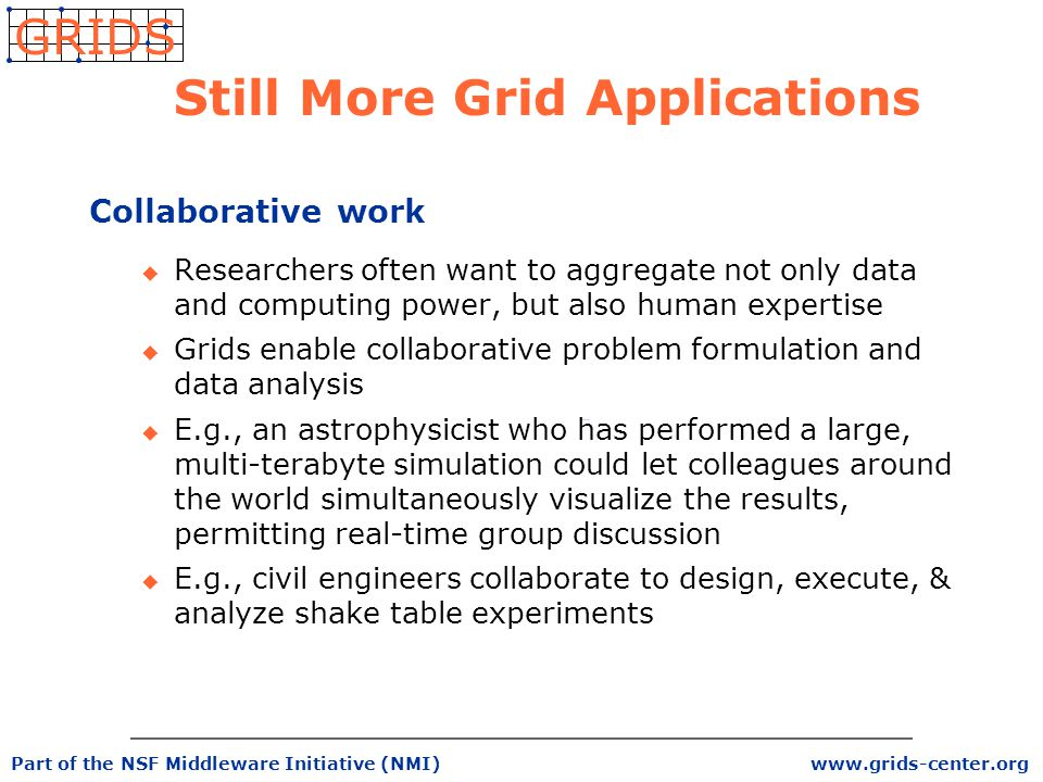 www.grids-center.org GRIDS Part of the NSF Middleware Initiative (NMI) Still More Grid Applications Collaborative work u Researchers often want to aggregate not only data and computing power, but also human expertise u Grids enable collaborative problem formulation and data analysis u E.g., an astrophysicist who has performed a large, multi-terabyte simulation could let colleagues around the world simultaneously visualize the results, permitting real-time group discussion u E.g., civil engineers collaborate to design, execute, & analyze shake table experiments