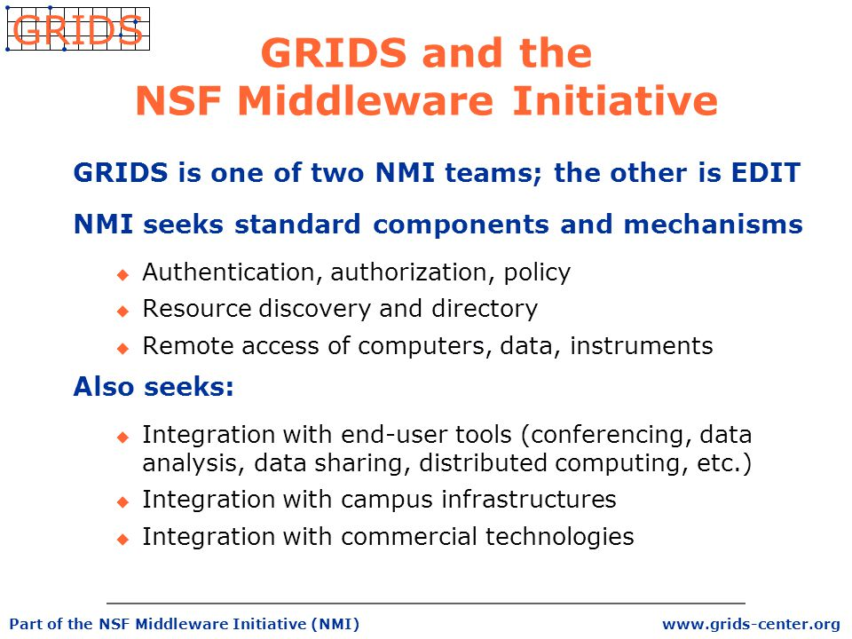 www.grids-center.org GRIDS Part of the NSF Middleware Initiative (NMI) GRIDS and the NSF Middleware Initiative GRIDS is one of two NMI teams; the other is EDIT NMI seeks standard components and mechanisms u Authentication, authorization, policy u Resource discovery and directory u Remote access of computers, data, instruments Also seeks: u Integration with end-user tools (conferencing, data analysis, data sharing, distributed computing, etc.) u Integration with campus infrastructures u Integration with commercial technologies