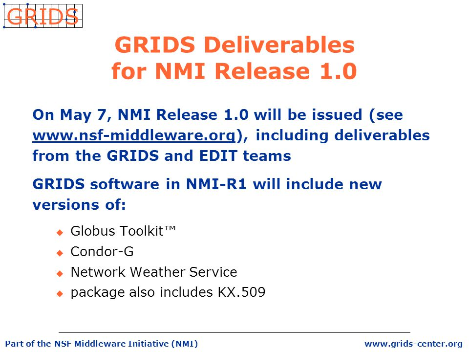 www.grids-center.org GRIDS Part of the NSF Middleware Initiative (NMI) GRIDS Deliverables for NMI Release 1.0 On May 7, NMI Release 1.0 will be issued (see www.nsf-middleware.org), including deliverables from the GRIDS and EDIT teams GRIDS software in NMI-R1 will include new versions of: u Globus Toolkit™ u Condor-G u Network Weather Service u package also includes KX.509
