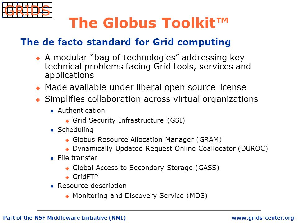 www.grids-center.org GRIDS Part of the NSF Middleware Initiative (NMI) The Globus Toolkit™ The de facto standard for Grid computing u A modular bag of technologies addressing key technical problems facing Grid tools, services and applications u Made available under liberal open source license u Simplifies collaboration across virtual organizations l Authentication u Grid Security Infrastructure (GSI) l Scheduling u Globus Resource Allocation Manager (GRAM) u Dynamically Updated Request Online Coallocator (DUROC) l File transfer u Global Access to Secondary Storage (GASS) u GridFTP l Resource description u Monitoring and Discovery Service (MDS)